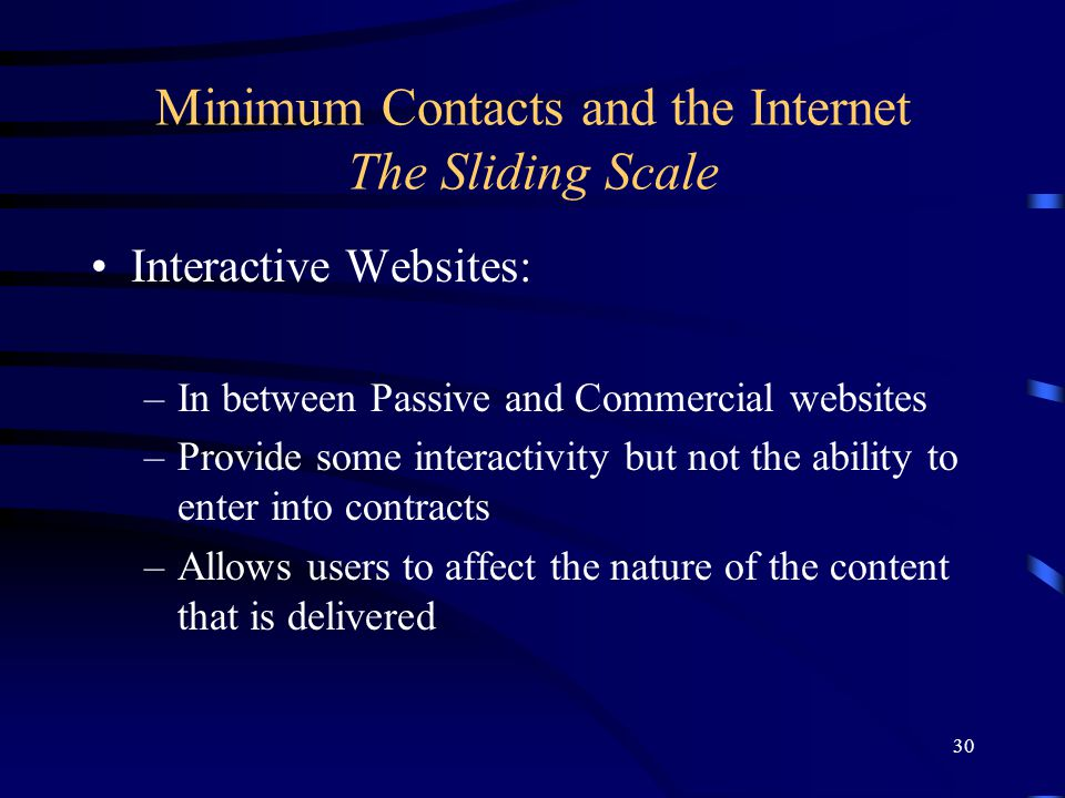 30 Minimum Contacts and the Internet The Sliding Scale Interactive Websites: –In between Passive and Commercial websites –Provide some interactivity b