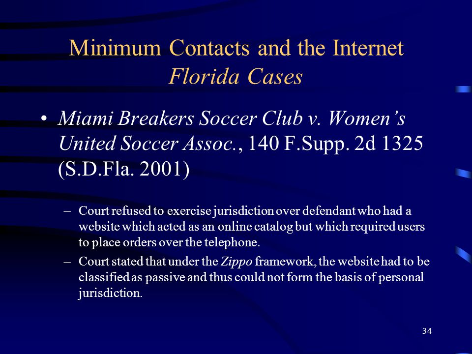 34 Minimum Contacts and the Internet Florida Cases Miami Breakers Soccer Club v. Womens United Soccer Assoc., 140 F.Supp. 2d 1325 (S.D.Fla. 2001) –Cou