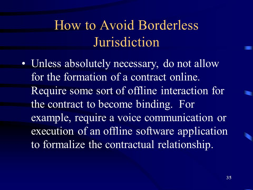 35 How to Avoid Borderless Jurisdiction Unless absolutely necessary, do not allow for the formation of a contract online. Require some sort of offline