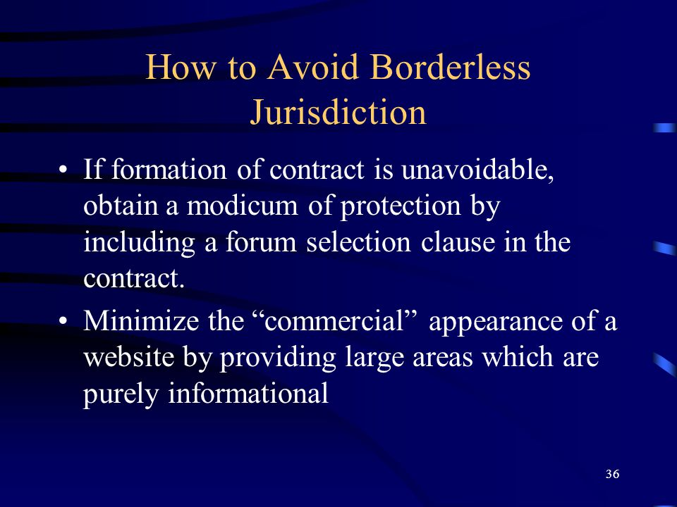 36 How to Avoid Borderless Jurisdiction If formation of contract is unavoidable, obtain a modicum of protection by including a forum selection clause