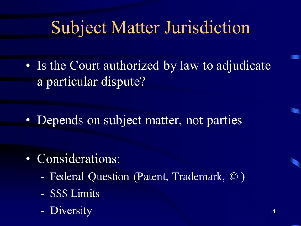 4 Subject Matter Jurisdiction Is the Court authorized by law to adjudicate a particular dispute? Depends on subject matter, not parties Considerations