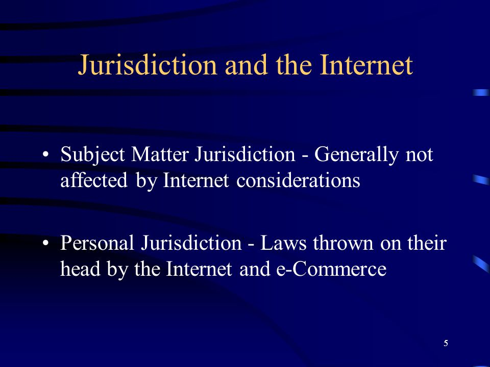 5 Jurisdiction and the Internet Subject Matter Jurisdiction - Generally not affected by Internet considerations Personal Jurisdiction - Laws thrown on
