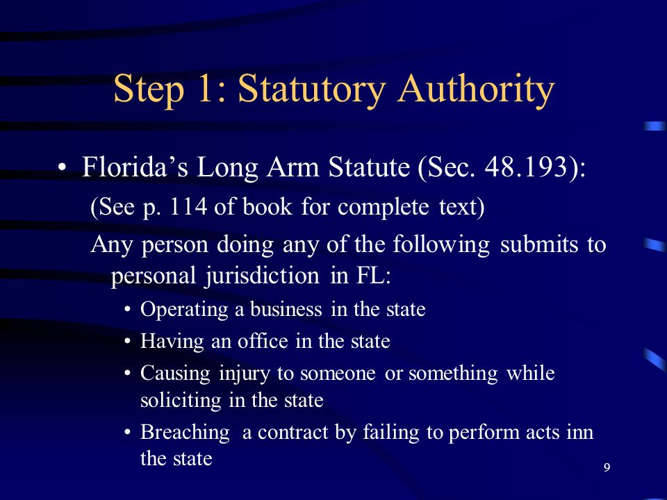 9 Step 1: Statutory Authority Floridas Long Arm Statute (Sec. 48.193): (See p. 114 of book for complete text) Any person doing any of the following su
