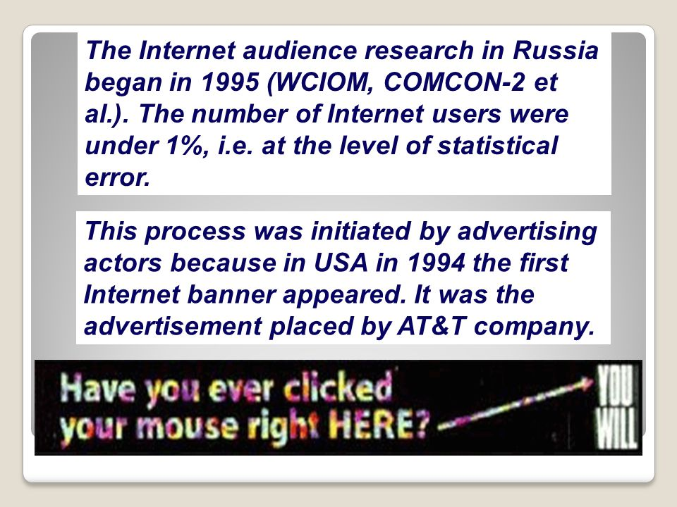 The Internet audience research in Russia began in 1995 (WCIOM, COMCON-2 et al.). The number of Internet users were under 1%, i.e. at the level of stat