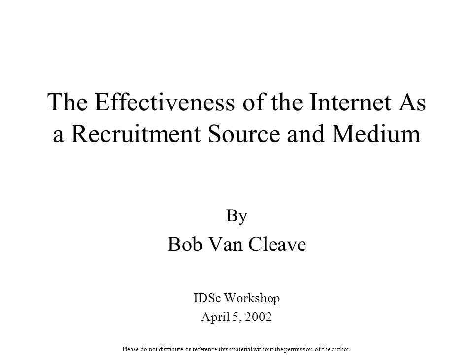 The Effectiveness of the Internet As a Recruitment Source and Medium By Bob Van Cleave IDSc Workshop April 5, 2002 Please do not distribute or referen