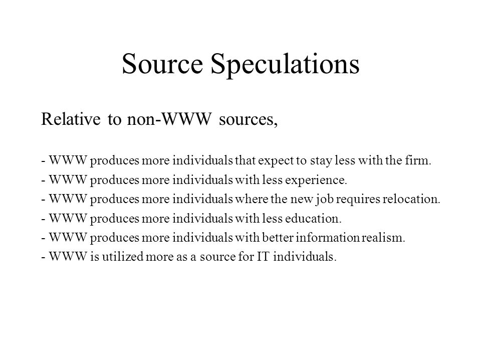 Source Speculations Relative to non-WWW sources, - WWW produces more individuals that expect to stay less with the firm. - WWW produces more individua