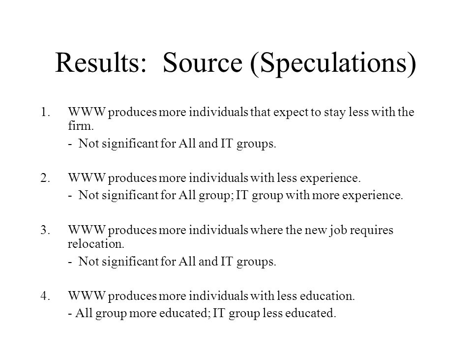 Results: Source (Speculations) 1.WWW produces more individuals that expect to stay less with the firm. - Not significant for All and IT groups. 2.WWW