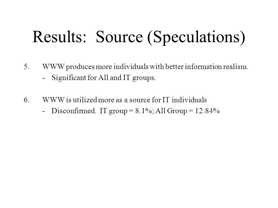 Results: Source (Speculations) 5.WWW produces more individuals with better information realism. -Significant for All and IT groups. 6.WWW is utilized