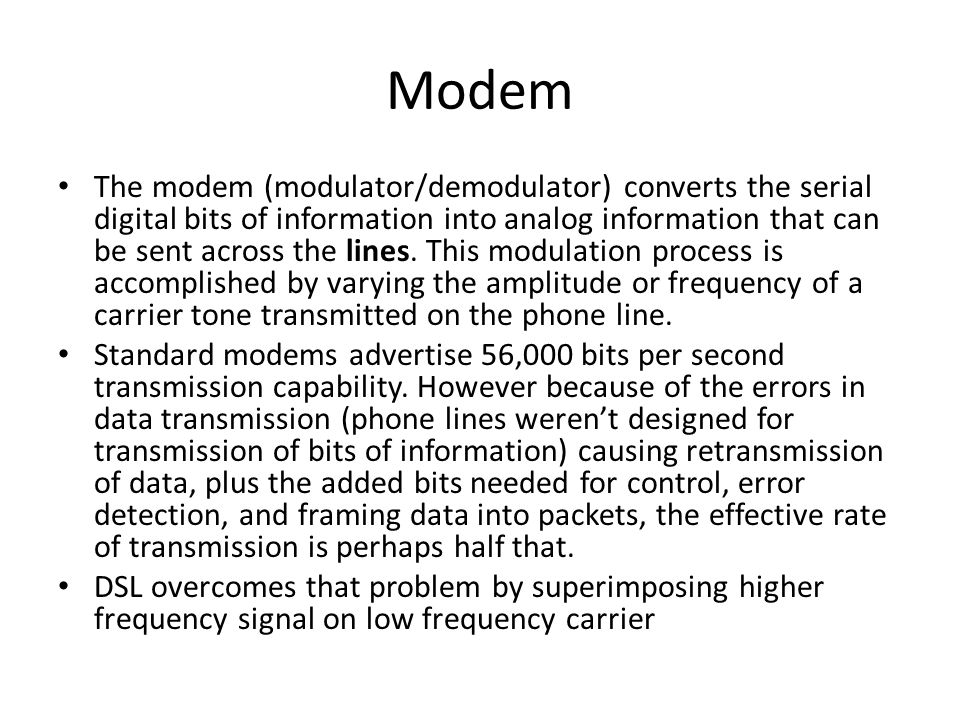 Modem The modem (modulator/demodulator) converts the serial digital bits of information into analog information that can be sent across the lines. Thi