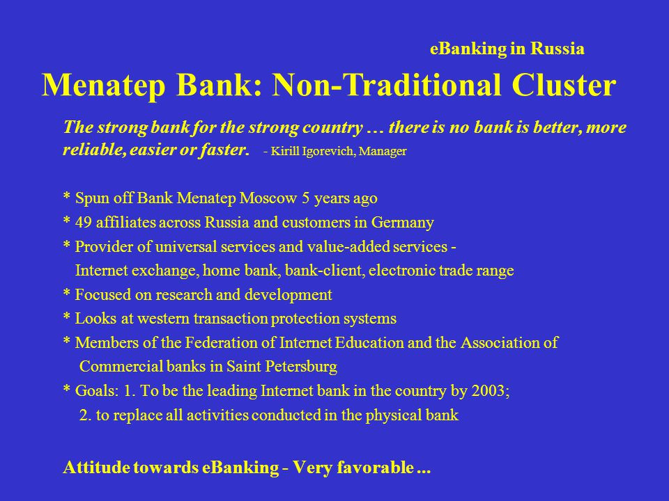 eBanking in Russia Menatep Bank: Non-Traditional Cluster The strong bank for the strong country … there is no bank is better, more reliable, easier or faster.