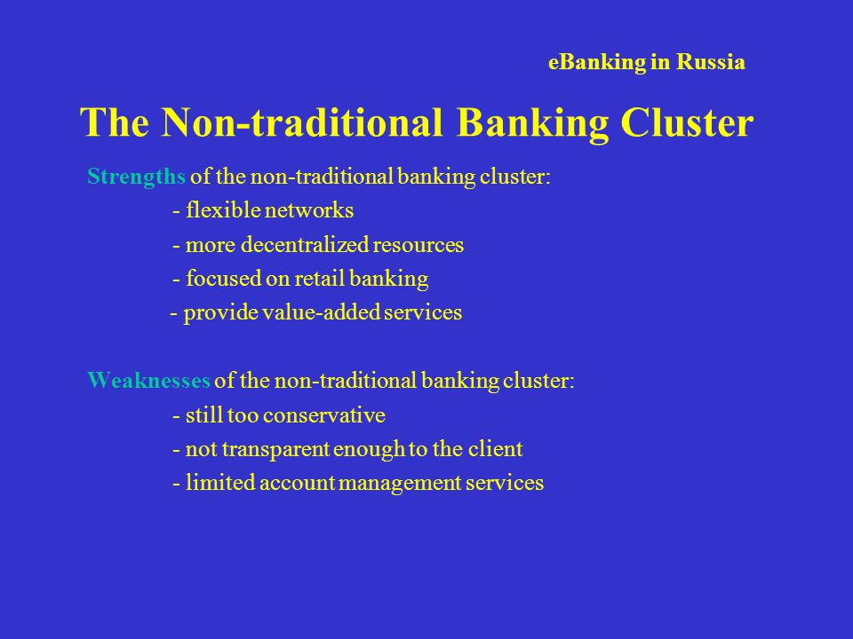 eBanking in Russia The Non-traditional Banking Cluster Strengths of the non-traditional banking cluster: - flexible networks - more decentralized resources - focused on retail banking - provide value-added services Weaknesses of the non-traditional banking cluster: - still too conservative - not transparent enough to the client - limited account management services