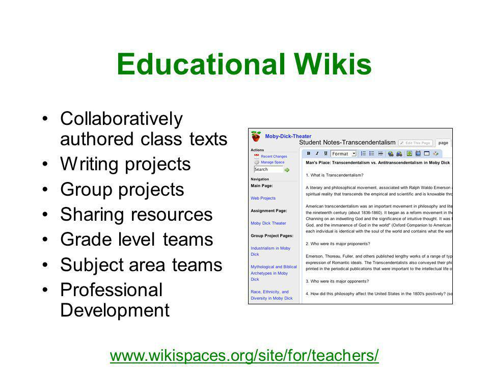 Educational Wikis Collaboratively authored class texts Writing projects Group projects Sharing resources Grade level teams Subject area teams Professional Development www.wikispaces.org/site/for/teachers/
