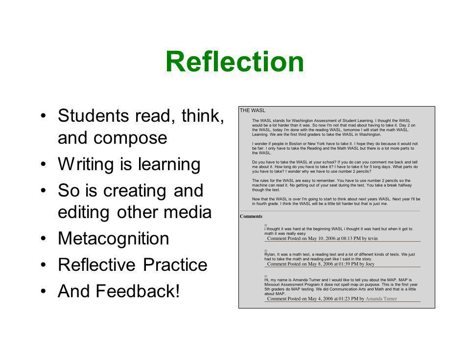 Reflection Students read, think, and compose Writing is learning So is creating and editing other media Metacognition Reflective Practice And Feedback!