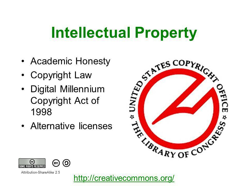 Intellectual Property Academic Honesty Copyright Law Digital Millennium Copyright Act of 1998 Alternative licenses http://creativecommons.org/ Attribution-ShareAlike 2.5