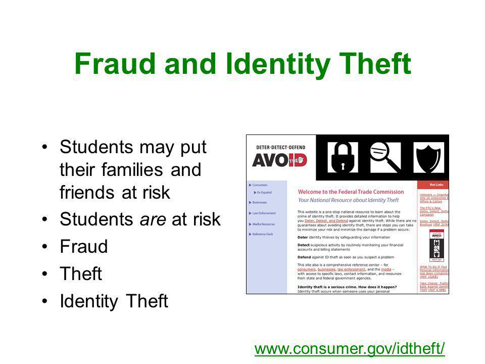 Fraud and Identity Theft Students may put their families and friends at risk Students are at risk Fraud Theft Identity Theft www.consumer.gov/idtheft/