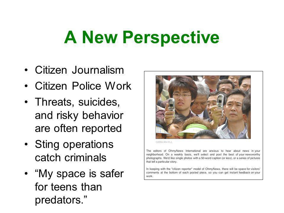 A New Perspective Citizen Journalism Citizen Police Work Threats, suicides, and risky behavior are often reported Sting operations catch criminals My