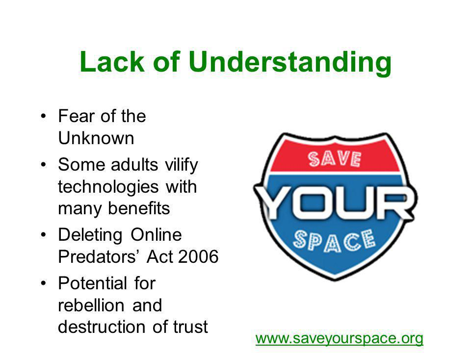 Lack of Understanding Fear of the Unknown Some adults vilify technologies with many benefits Deleting Online Predators Act 2006 Potential for rebellion and destruction of trust www.saveyourspace.org