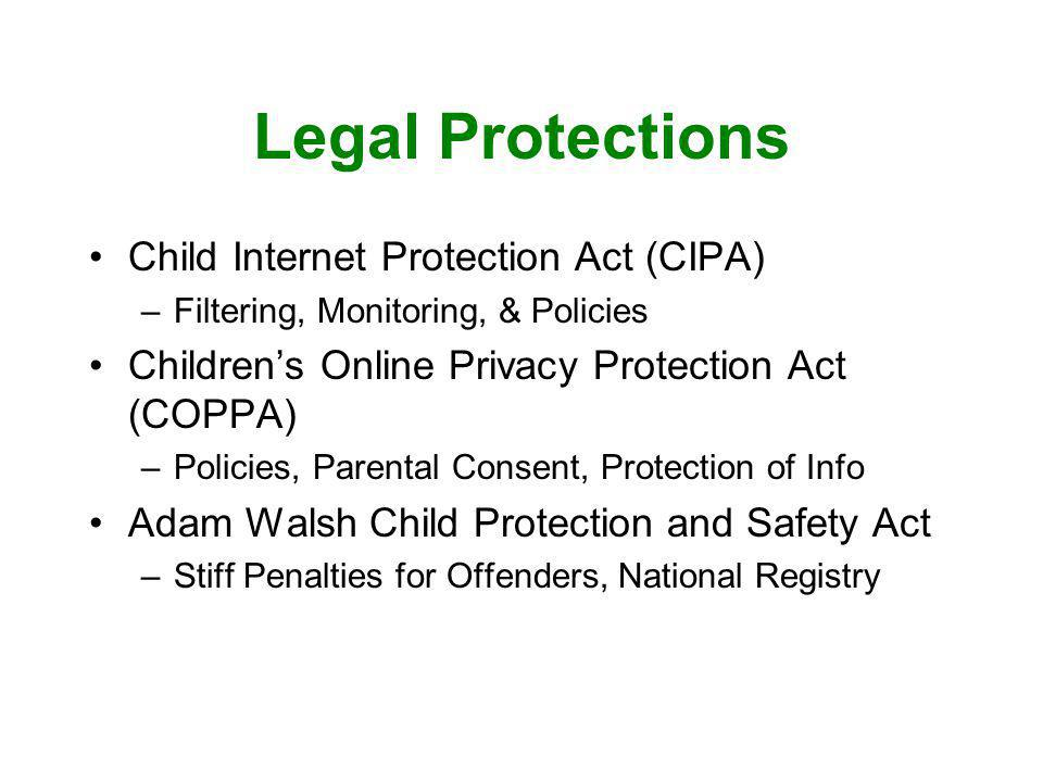 Legal Protections Child Internet Protection Act (CIPA) –Filtering, Monitoring, & Policies Childrens Online Privacy Protection Act (COPPA) –Policies, P