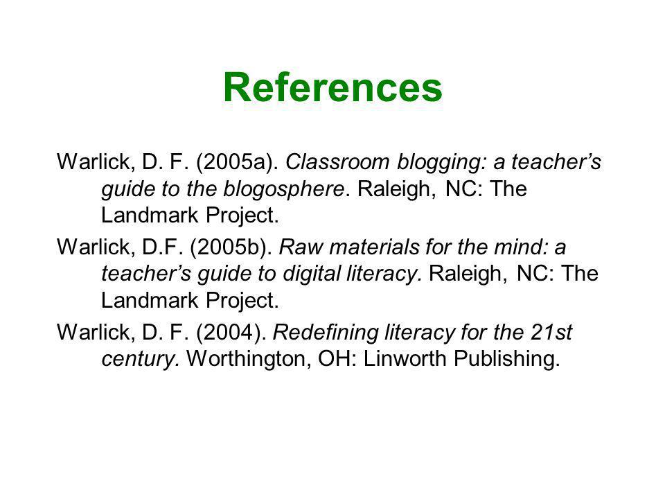 References Warlick, D. F. (2005a). Classroom blogging: a teachers guide to the blogosphere. Raleigh, NC: The Landmark Project. Warlick, D.F. (2005b).