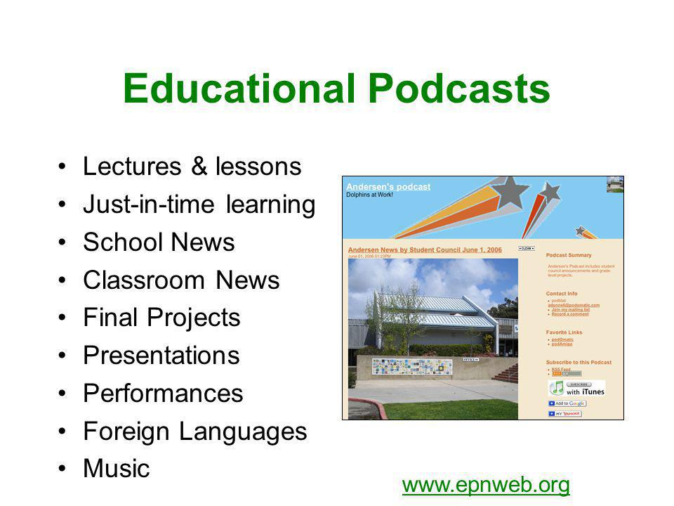 Educational Podcasts Lectures & lessons Just-in-time learning School News Classroom News Final Projects Presentations Performances Foreign Languages Music www.epnweb.org