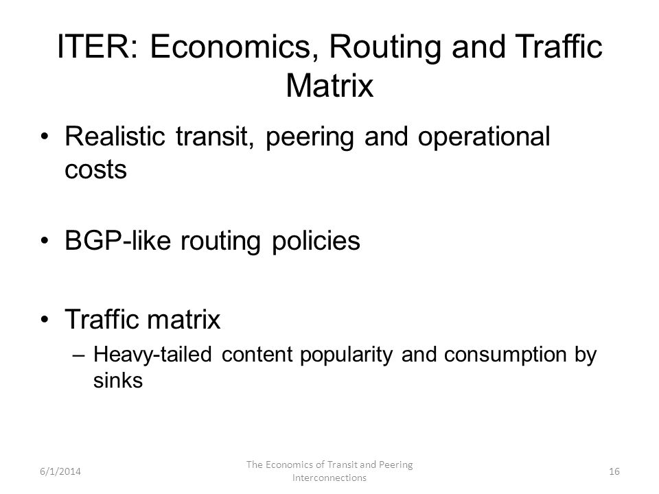 ITER: Economics, Routing and Traffic Matrix Realistic transit, peering and operational costs BGP-like routing policies Traffic matrix –Heavy-tailed co