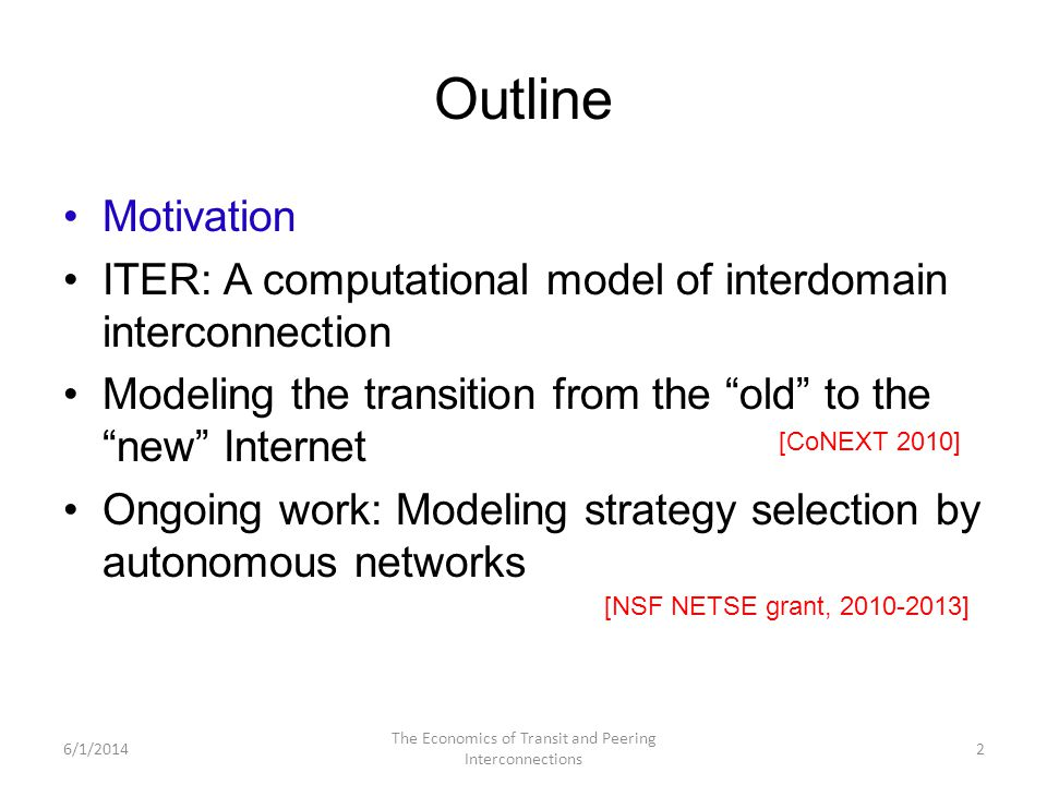 Outline Motivation ITER: A computational model of interdomain interconnection Modeling the transition from the old to the new Internet Ongoing work: Modeling strategy selection by autonomous networks 6/1/2014 The Economics of Transit and Peering Interconnections 2 [CoNEXT 2010] [NSF NETSE grant, 2010-2013]