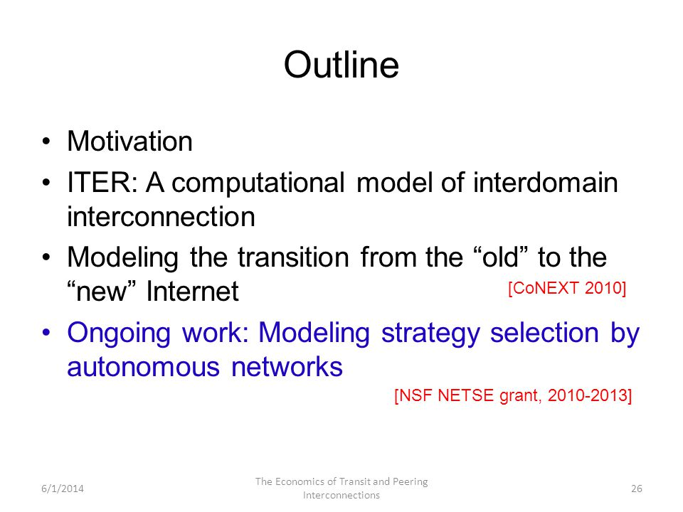 Outline Motivation ITER: A computational model of interdomain interconnection Modeling the transition from the old to the new Internet Ongoing work: Modeling strategy selection by autonomous networks 6/1/2014 The Economics of Transit and Peering Interconnections 26 [CoNEXT 2010] [NSF NETSE grant, 2010-2013]