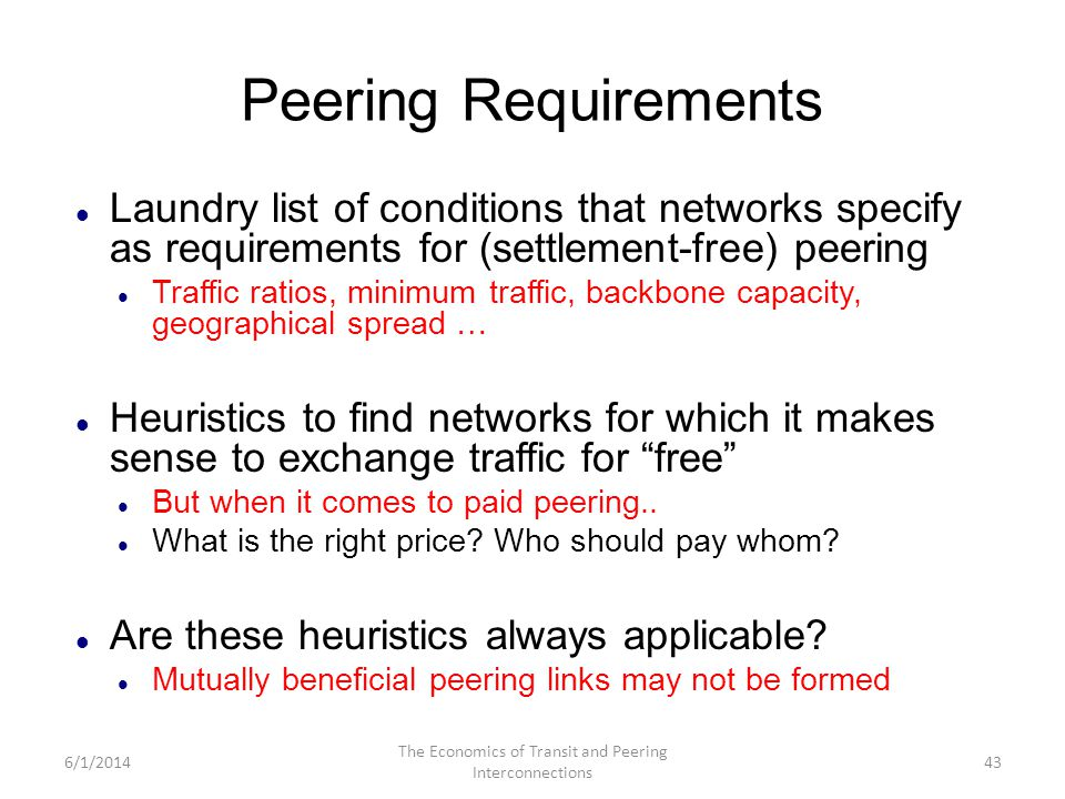 Peering Requirements Laundry list of conditions that networks specify as requirements for (settlement-free) peering Traffic ratios, minimum traffic, b