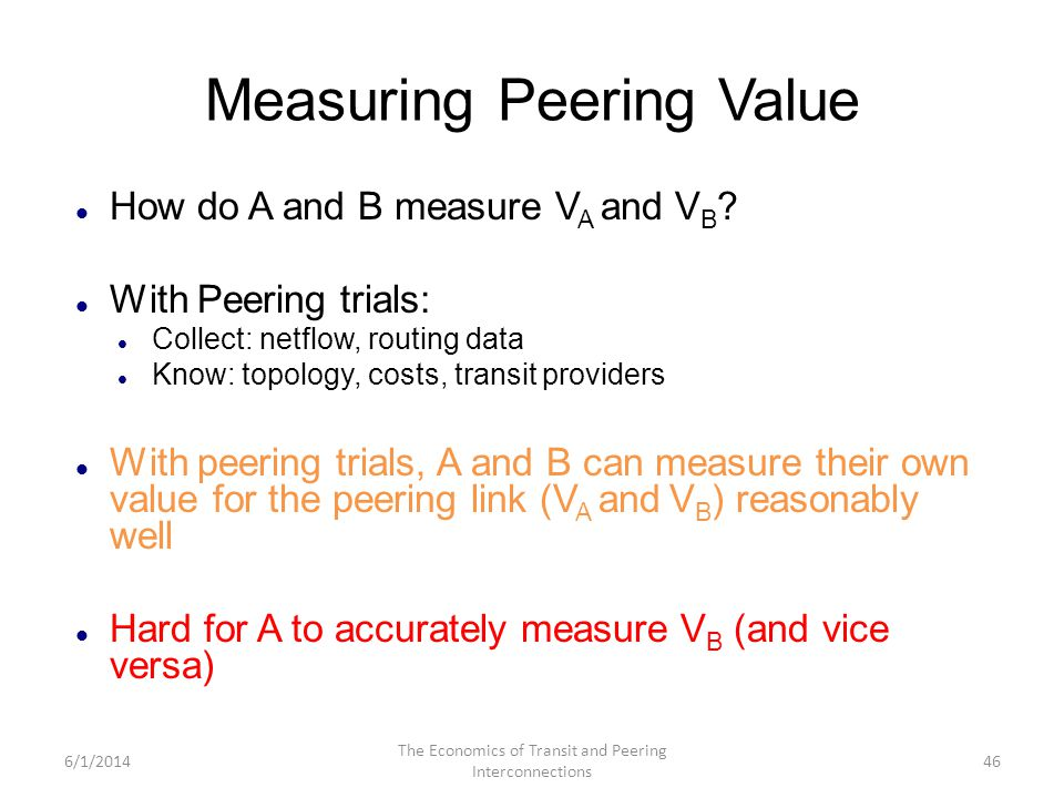 Measuring Peering Value How do A and B measure V A and V B ? With Peering trials: Collect: netflow, routing data Know: topology, costs, transit provid