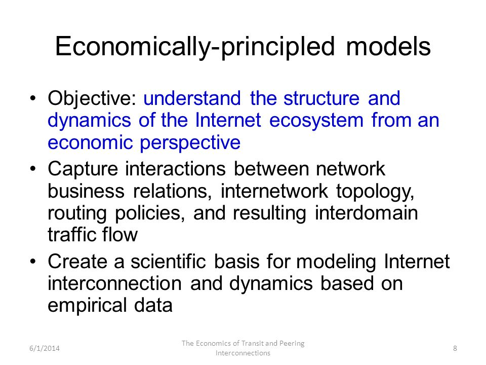 Economically-principled models Objective: understand the structure and dynamics of the Internet ecosystem from an economic perspective Capture interac