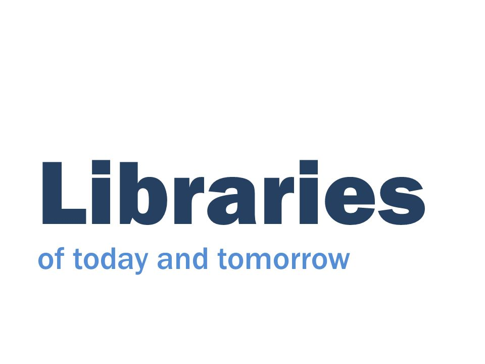 Libraries of today and tomorrow