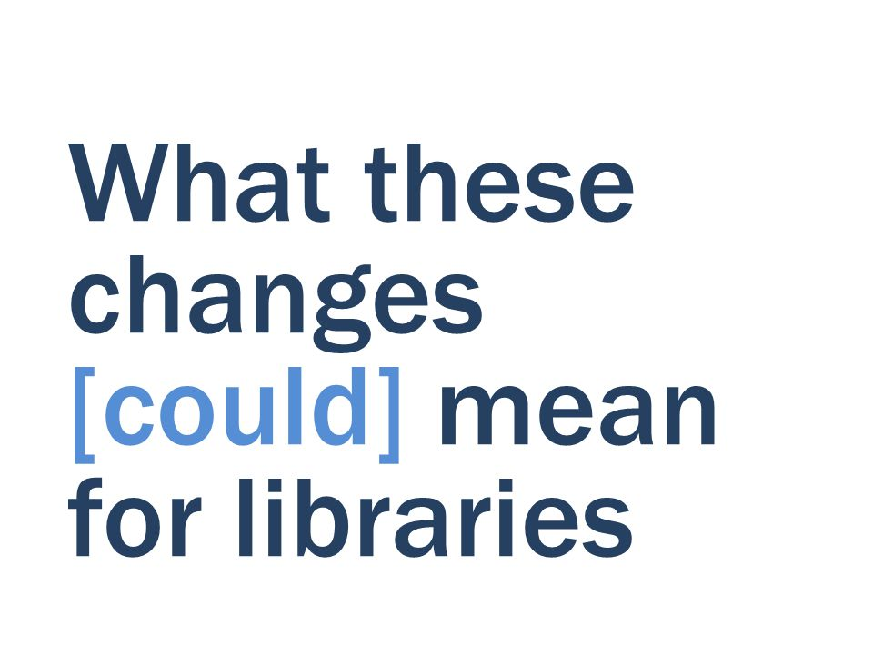 What these changes [could] mean for libraries