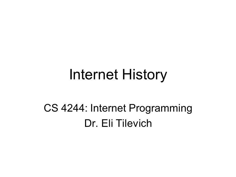 Internet History CS 4244: Internet Programming Dr. Eli Tilevich