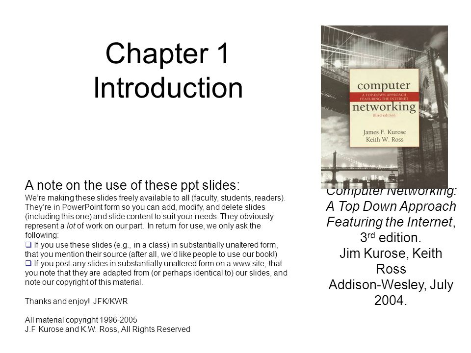 Chapter 1 Introduction Computer Networking: A Top Down Approach Featuring the Internet, 3 rd edition. Jim Kurose, Keith Ross Addison-Wesley, July 2004