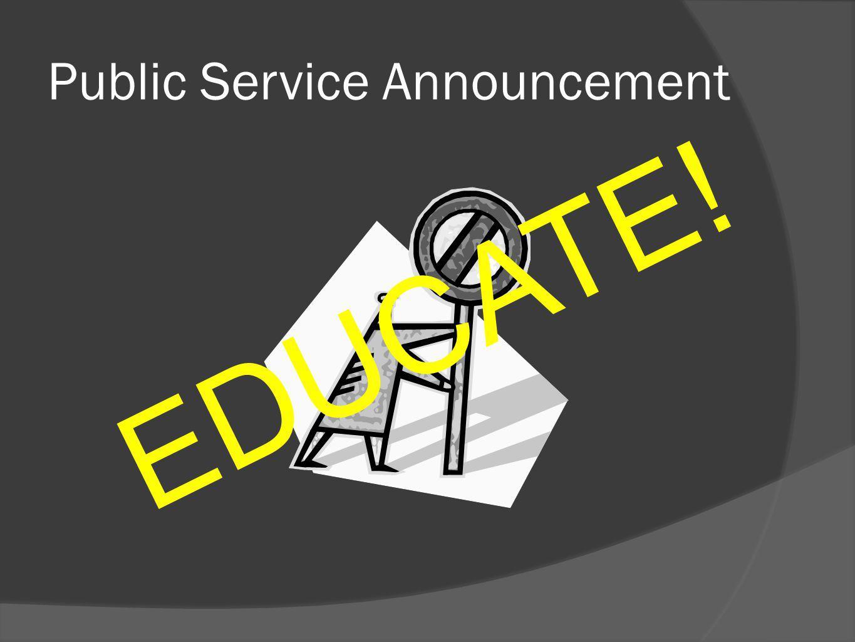 Public Service Announcement E D U C A T E !