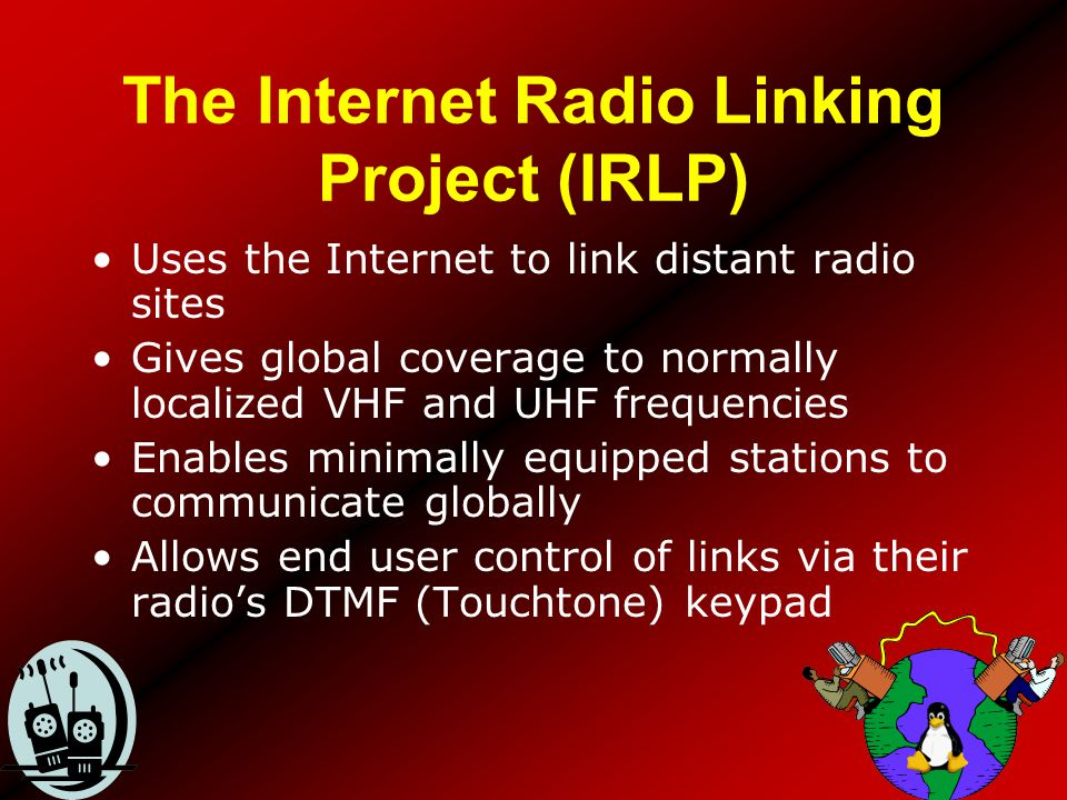 The Internet Radio Linking Project (IRLP) Uses the Internet to link distant radio sites Gives global coverage to normally localized VHF and UHF freque