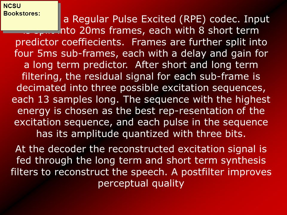 GSM uses a Regular Pulse Excited (RPE) codec. Input is split into 20ms frames, each with 8 short term predictor coeffiecients. Frames are further spli