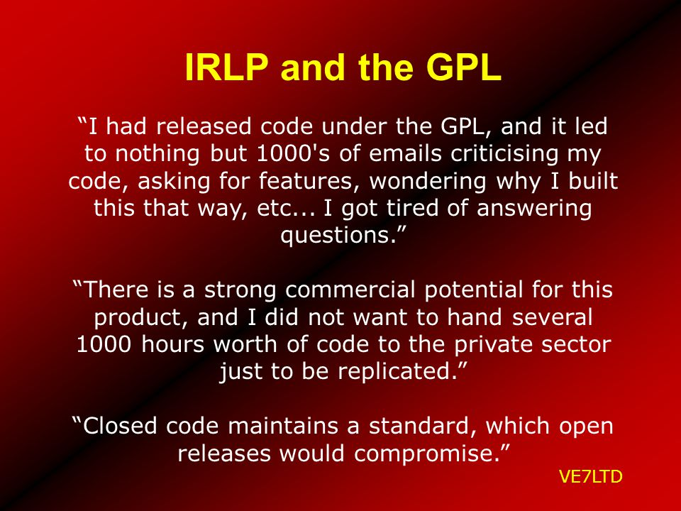 IRLP and the GPL I had released code under the GPL, and it led to nothing but 1000's of emails criticising my code, asking for features, wondering why
