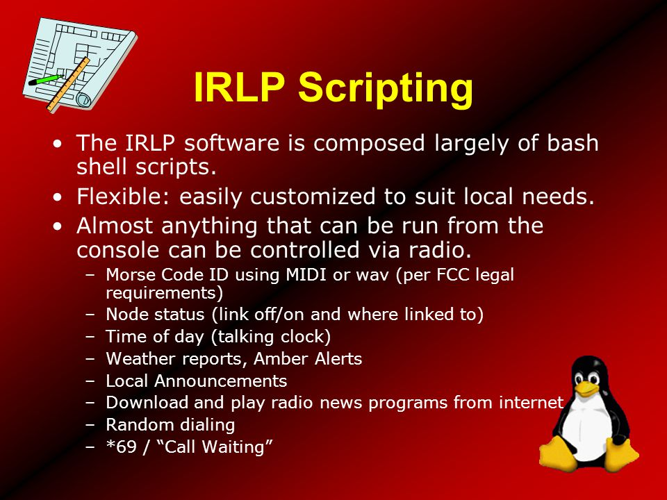 IRLP Scripting The IRLP software is composed largely of bash shell scripts. Flexible: easily customized to suit local needs. Almost anything that can