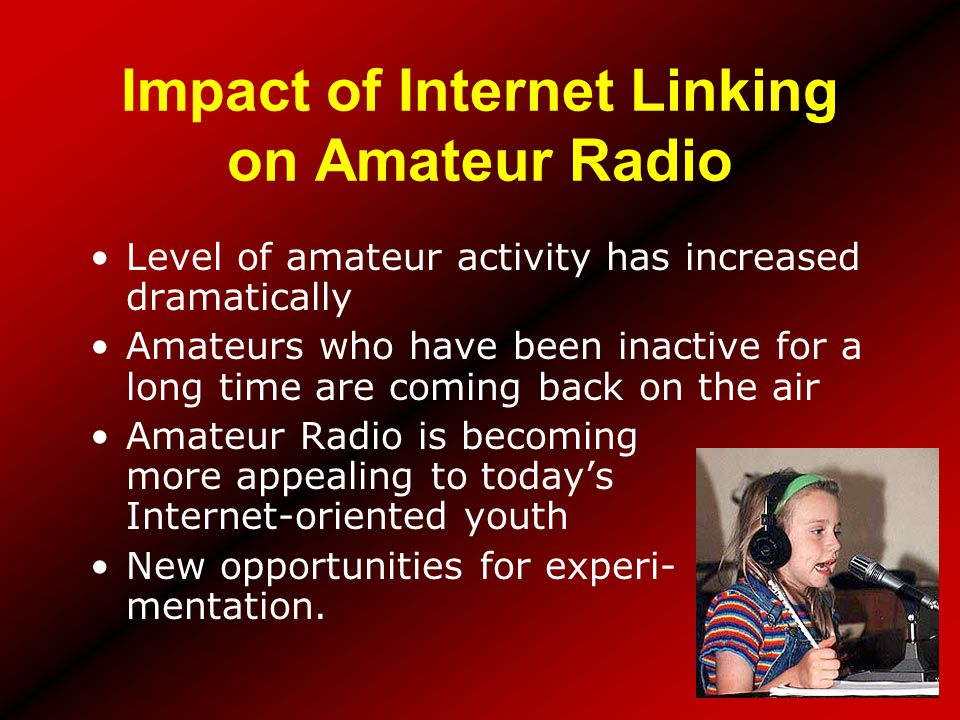 Impact of Internet Linking on Amateur Radio Level of amateur activity has increased dramatically Amateurs who have been inactive for a long time are c