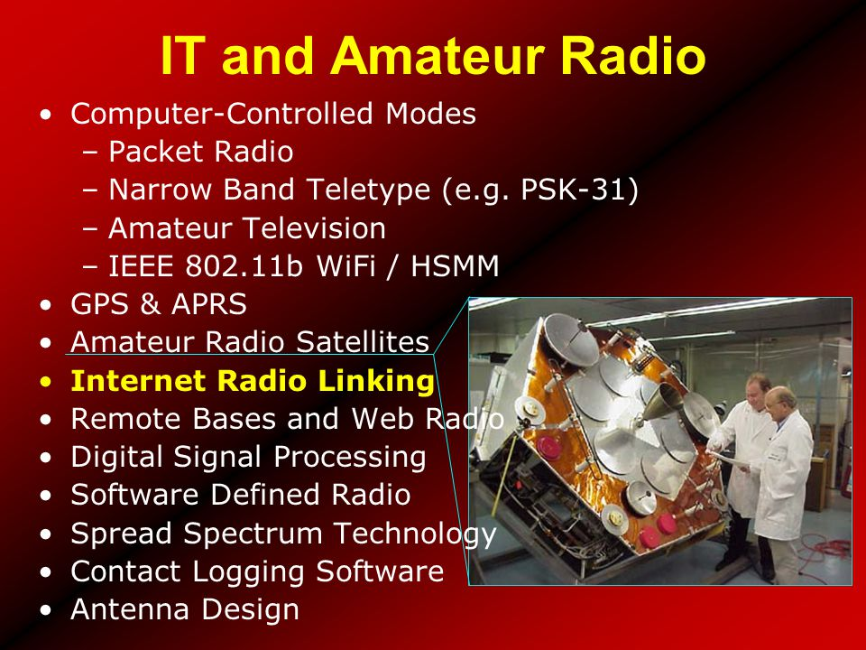 IT and Amateur Radio Computer-Controlled Modes –Packet Radio –Narrow Band Teletype (e.g. PSK-31) –Amateur Television –IEEE 802.11b WiFi / HSMM GPS & A