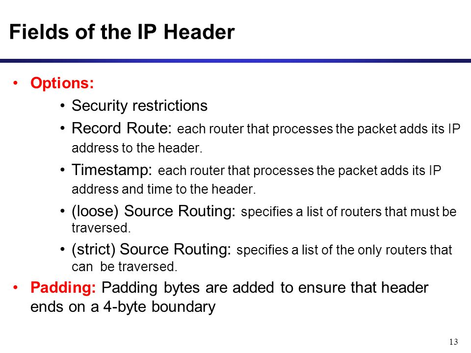 13 Fields of the IP Header Options: Security restrictions Record Route: each router that processes the packet adds its IP address to the header. Times