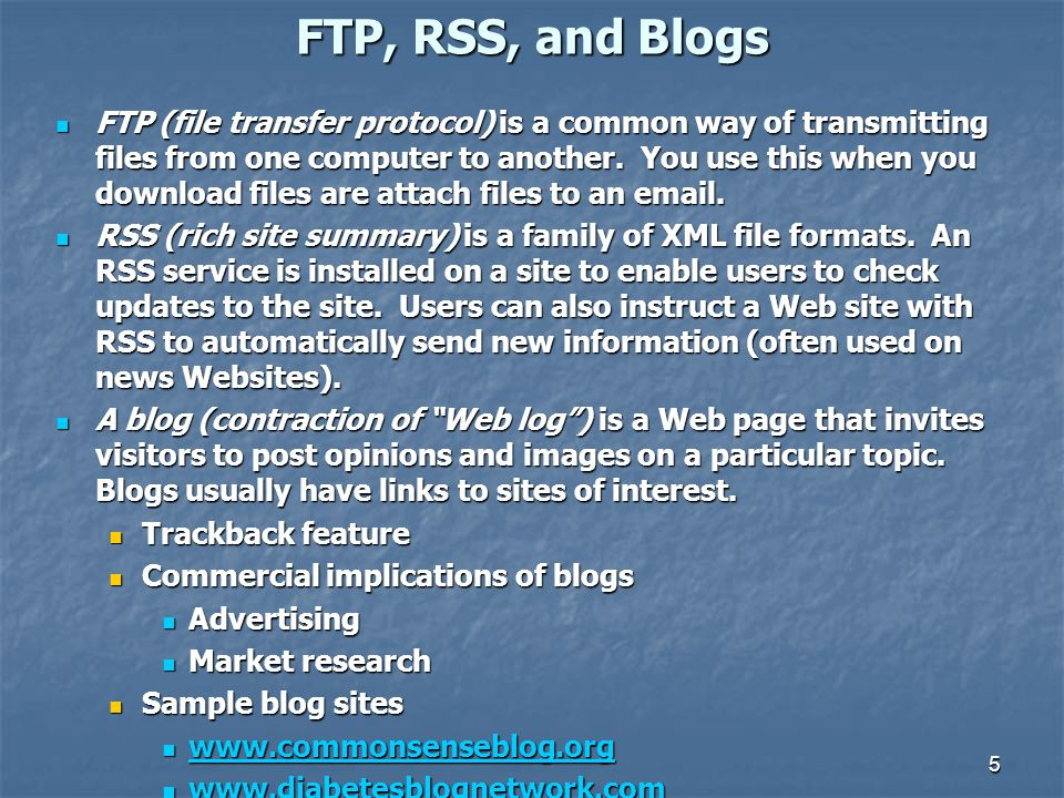 FTP, RSS, and Blogs FTP (file transfer protocol) is a common way of transmitting files from one computer to another. You use this when you download fi