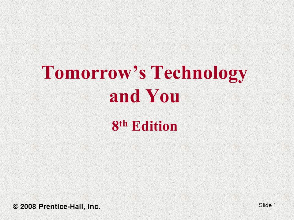 Slide 1 Tomorrows Technology and You 8 th Edition © 2008 Prentice-Hall, Inc.