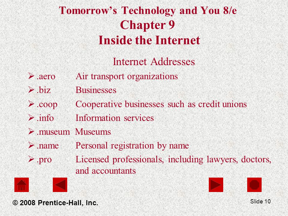 Slide 10 Tomorrows Technology and You 8/e Chapter 9 Inside the Internet Internet Addresses.aero Air transport organizations.biz Businesses.coop Cooper