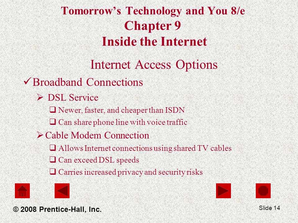 Slide 14 Tomorrows Technology and You 8/e Chapter 9 Inside the Internet Internet Access Options Broadband Connections DSL Service Newer, faster, and c