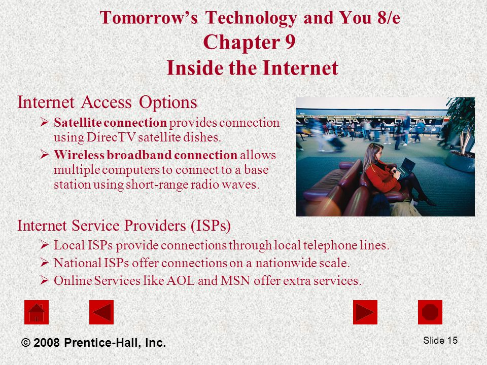 Slide 15 Tomorrows Technology and You 8/e Chapter 9 Inside the Internet Internet Access Options Satellite connection provides connection using DirecTV