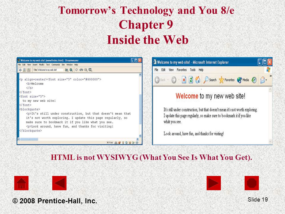 Slide 19 Tomorrows Technology and You 8/e Chapter 9 Inside the Web © 2008 Prentice-Hall, Inc. HTML is not WYSIWYG (What You See Is What You Get).