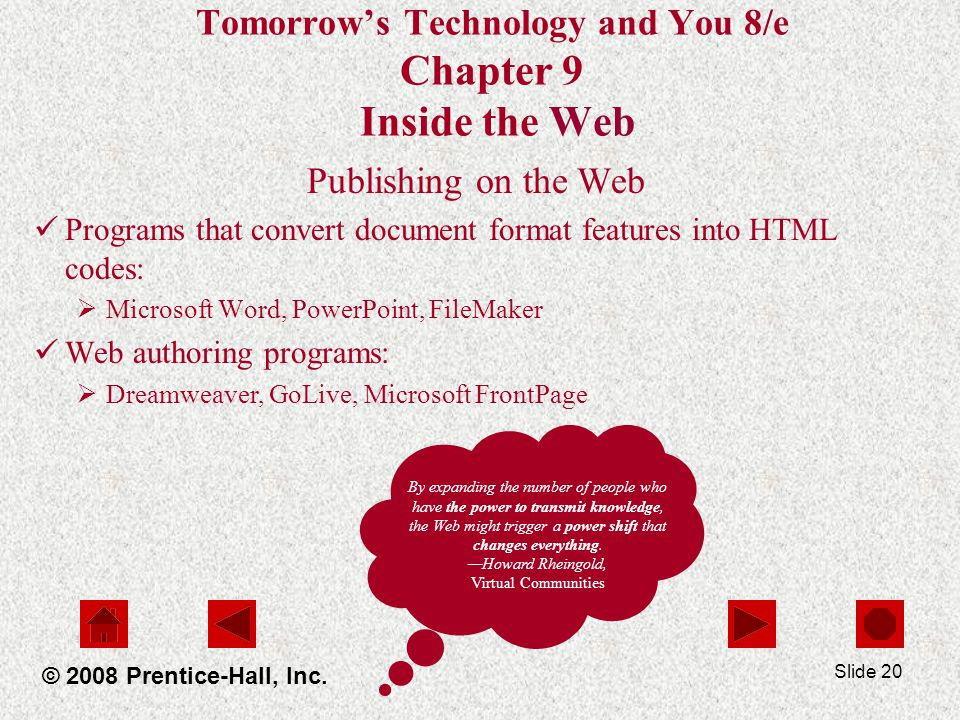 Slide 20 Tomorrows Technology and You 8/e Chapter 9 Inside the Web Publishing on the Web Programs that convert document format features into HTML codes: Microsoft Word, PowerPoint, FileMaker Web authoring programs: Dreamweaver, GoLive, Microsoft FrontPage © 2008 Prentice-Hall, Inc.