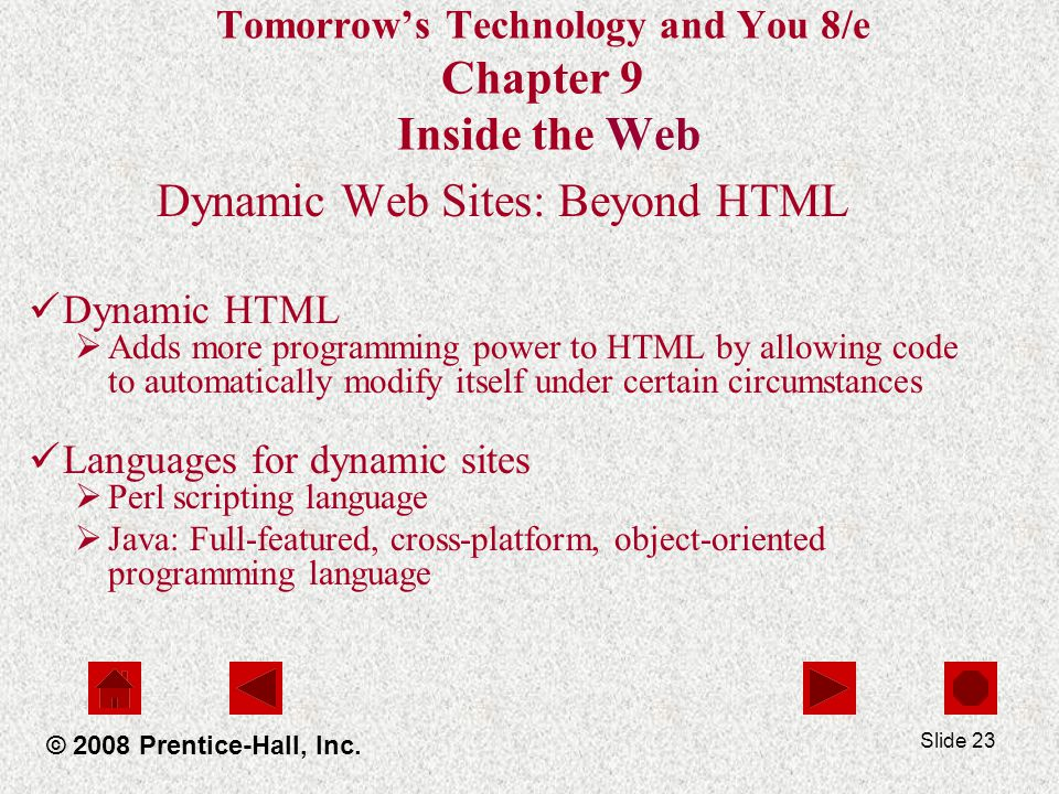 Slide 23 Tomorrows Technology and You 8/e Chapter 9 Inside the Web Dynamic Web Sites: Beyond HTML Dynamic HTML Adds more programming power to HTML by allowing code to automatically modify itself under certain circumstances Languages for dynamic sites Perl scripting language Java: Full-featured, cross-platform, object-oriented programming language © 2008 Prentice-Hall, Inc.